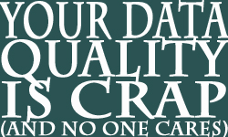 Your Data Quality is Crap (and no one cares)